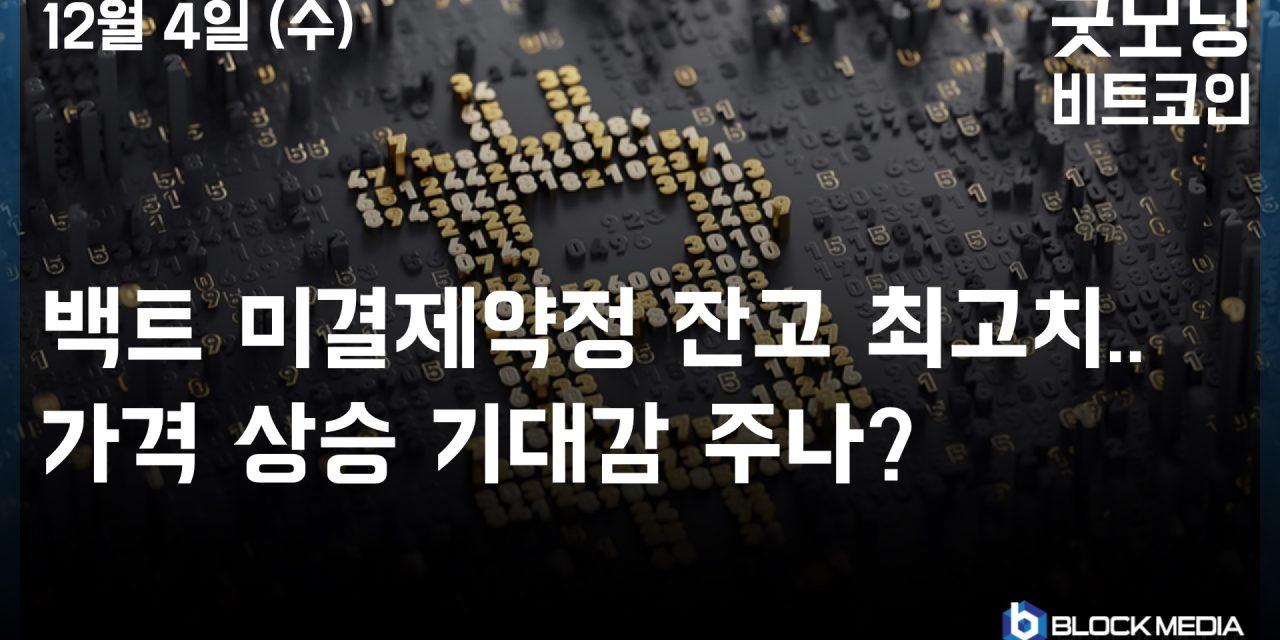 [굿모닝 비트코인] 1204 백트 미결제약정 잔고 최고치..가격 상승 기대감 주나?