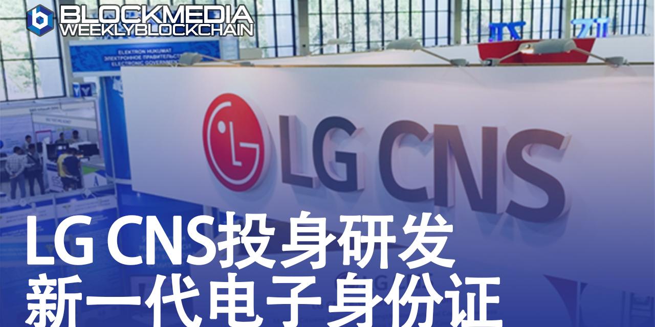 [区块链周刊]LG CNS投身研发新一代电子身份证