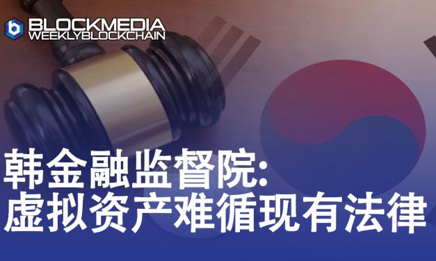 [区块链周刊]韩金融监督院:虚拟资产难循现有法律