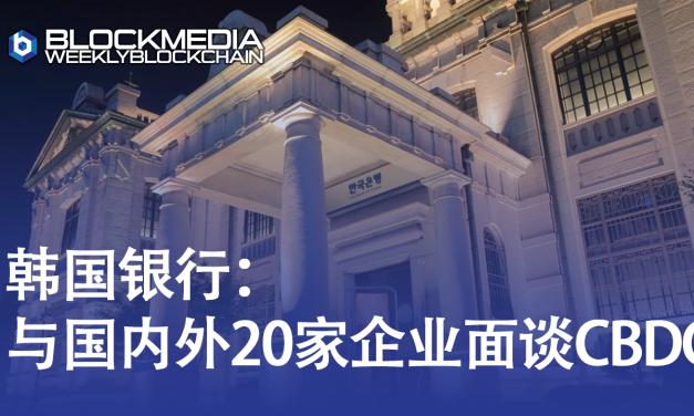 [区块链周刊]韩国银行: 与国内外20家企业面谈CBDC